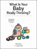 What Is Your Baby Really Thinking?: All the Things Your Baby Wished They Could Tell You (Hardback)