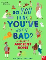 British Museum: So You Think You've Got It Bad? A Kid's Life in Ancient Rome - So You Think You've Got It Bad? (Hardback)