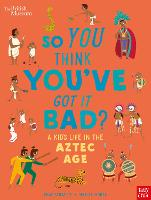 British Museum: So You Think You've Got it Bad? A Kid's Life in the Aztec Age (Hardback)