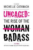 Uncaged: The Rise of the Badass: 26 Stories of the Wild Woman to Ignite the Fire in your Soul (Paperback)