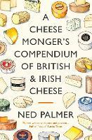 A Cheesemonger's Compendium of British & Irish Cheese (Hardback)