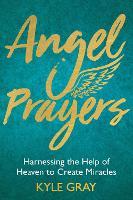 Angel Prayers: Harnessing the Help of Heaven to Create Miracles (Hardback)