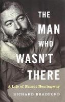 The Man Who Wasn't There: A Life of Ernest Hemingway (Hardback)