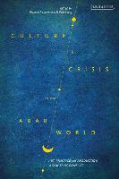 Culture and Crisis in the Arab World: Art, Practice and Production in Spaces of Conflict (Hardback)