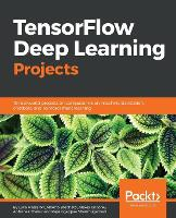 TensorFlow Deep Learning Projects: 10 real-world projects on computer vision, machine translation, chatbots, and reinforcement learning (Paperback)