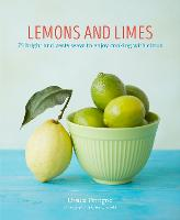 Lemons and Limes: 75 Bright and Zesty Ways to Enjoy Cooking with Citrus (Hardback)