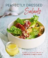 Perfectly Dressed Salads: 60 Delicious Recipes from Tangy Vinaigrettes to Creamy Mayos (Hardback)