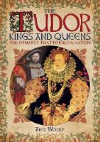 The Tudor Kings and Queens: The Dynasty that Forged a Nation (Paperback)
