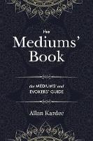 The Mediums' Book: containing special teachings from the spirits on manifestations, means to communicate with the invisible world, development of mediumnity - with an alphabetical index (Paperback)