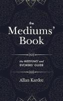 The Mediums' Book: containing special teachings from the spirits on manifestations, means to communicate with the invisible world, development of mediumnity - with an alphabetical index (Hardback)