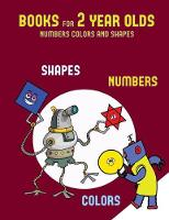 Books for 2 Year Olds (Numbers, Colors and Shapes): A Shapes, Colors, and Numbers Coloring (Colouring) Book for Children Aged 2 to 4: This Book Will ACT as an Excellent Introduction to Shapes, Colors and Numbers for Preschool Children - Books for 2 Year Olds 6 (Paperback)