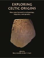 Exploring Celtic Origins: New Ways Forward in Archaeology, Linguistics, and Genetics (Hardback)