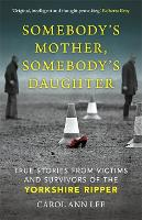 Somebody's Mother, Somebody's Daughter: True Stories from Victims and Survivors of the Yorkshire Ripper (Hardback)