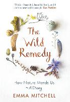 The Wild Remedy: How Nature Mends Us - A Diary (Hardback)