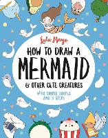 How to Draw a Mermaid and Other Cute Creatures: With Simple Shapes and 5 Steps - How to Draw Really Cute Creatures (Paperback)