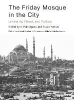 The Friday Mosque in the City: Liminality, Ritual, and Politics - Critical Studies in Architecture of the Middle East (Hardback)
