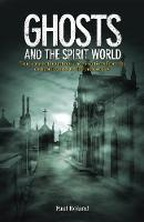 Ghosts and the Spirit World: True cases of hauntings and visitations from the earliest records to the present day (Paperback)