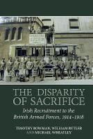 The Disparity of Sacrifice: Irish Recruitment to the British Armed Forces, 1914-1918 (Hardback)