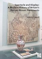 Spectacle and Display: A Modern History of Britain's Roman Mosaic Pavements - Archaeopress Roman Archaeology (Paperback)