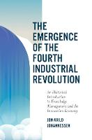 The Emergence of the Fourth Industrial Revolution: An Historical Introduction to Knowledge Management and the Innovation Economy (Hardback)