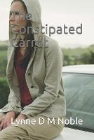 The Constipated Carrot: Constipation: getting to the bottom of the problem (Paperback)