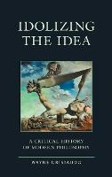 Idolizing the Idea: A Critical History of Modern Philosophy - Political Theory for Today (Hardback)