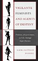 Vigilante Feminists and Agents of Destiny: Violence, Empowerment, and the Teenage Super/heroine - Children and Youth in Popular Culture (Hardback)