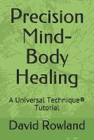 Precision Mind-Body Healing: A Universal Technique(R) Tutorial (Paperback)