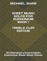 Sheet Music Solos For Euphonium Book 1 Treble Clef Edition: 20 Elementary/Intermediate Euphonium Sheet Music Pieces - Sheet Music Solos for Euphonium (Treble Clef) 1 (Paperback)