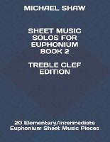 Sheet Music Solos For Euphonium Book 2 Treble Clef Edition: 20 Elementary/Intermediate Euphonium Sheet Music Pieces - Sheet Music Solos for Euphonium (Treble Clef) 2 (Paperback)