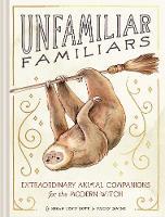 Unfamiliar Familiars: Extraordinary Animal Companions for the Modern Witch (Hardback)