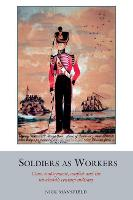 Soldiers as Workers: Class, employment, conflict and the nineteenth-century military - Studies in Labour History 6 (Paperback)