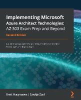 Implementing Microsoft Azure Architect Technologies: AZ-303 Exam Prep and Beyond