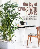 The Joy of Living with Plants: Ideas and Inspirations for Indoor Gardens (Hardback)