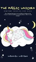 The Magic Unicorn - Bed Time Stories for Kids: Short Bedtime Stories to Help Your Children & Toddlers Fall Asleep and Relax! Great Unicorn Fantasy Stories to Dream about all Night (Hardback)
