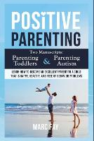Positive Parenting: Parenting Toddlers and Parenting Autism. Learn how to become an excellent parent to a child that is happy, healthy, and free of behavior problems (Paperback)