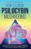 How to Grow Psilocybin Mushrooms: A Practical and Essential Guide on the Knowledge and Safe Use of Psilocybin Mushrooms, their Main Effects and How to Grow them at Home (Paperback)