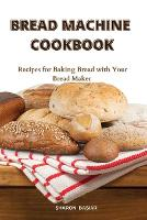 Bread Machine Cookbook: Recipes for Baking Bread with Your Bread Maker (Paperback)
