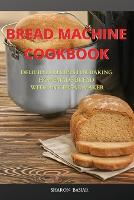 Bread Machine Cookbook: Delicious Recipes for Baking Homemade Bread with Any Bread Maker (Paperback)