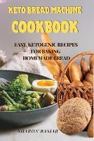 Keto Bread Machine Cookbook: Easy Ketogenic Recipes for Baking Homemade Bread (Paperback)