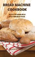 Bread Machine Cookbook: Recipes for Baking Homemade with Your Bread Maker (Hardback)