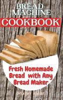 Bread Machine Cookbook: Fresh Homemade Bread with Any Bread Maker (Hardback)