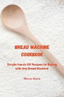 Bread Machine Cookbook: Simple Hands-Off Recipes for Baking With Any Bread Maker (Paperback)