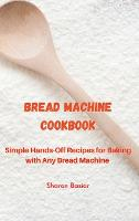 Bread Machine Cookbook: Simple Hands-Off Recipes for Baking With Any Bread Maker (Hardback)
