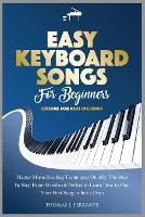 Easy Keyboard Songs for Beginners: Master Music Reading Techniques Quickly. The Step by Step Piano Workbook Perfect to Learn How to Play Your First Song in Just 2 Days. Lessons for Kids Included. (Paperback)