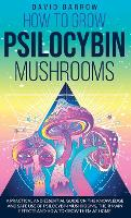 How to Grow Psilocybin Mushrooms: A Practical and Essential Guide on the Knowledge and Safe Use of Psilocybin Mushrooms, their Main Effects and How to Grow them at Home (Hardback)