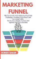 Marketing Funnel: The Complete Guide to Understanding Client Psychology, Creating a Sales Funnel and Increasing Profits. How to set up Google Analytics and Optimize the Conversion Rate (Paperback)