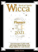 Wicca Book of Spells - Planner 2021: The Grimoire of 2021 with Astrology, Moon Phases and Magic Spells for Each Month (Hardback)