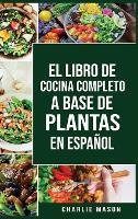 El Libro de Cocina Completo a Base de Plantas En Espanol/ The Full Kitchen Book Based on Plants in Spanish (Hardback)