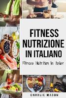 Fitness Nutrizione In italiano/ Fitness Nutrition In Italian: Come Sbloccare il Vostro Potenziale Fisico Allenandovi e Mangiando in Modo Corretto (Paperback)